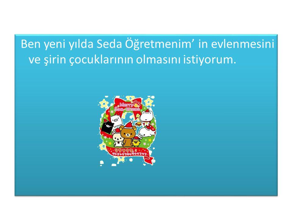 Ben yeni yılda Seda Öğretmenim' in evlenmesini ve şirin çocuklarının olmasını istiyorum.