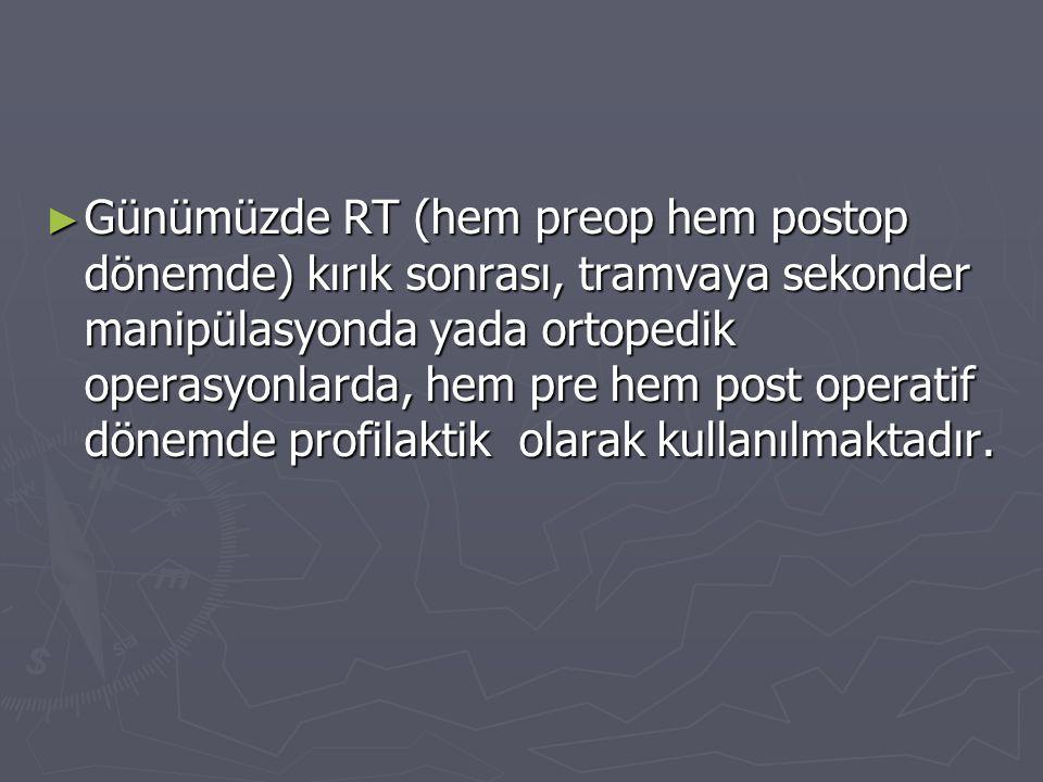 Günümüzde RT (hem preop hem postop dönemde) kırık sonrası, tramvaya sekonder manipülasyonda yada ortopedik operasyonlarda, hem pre hem post operatif dönemde profilaktik olarak kullanılmaktadır.