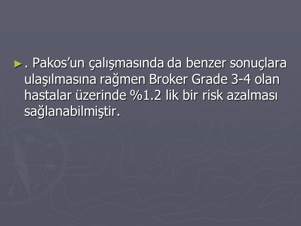 . Pakos'un çalışmasında da benzer sonuçlara ulaşılmasına rağmen Broker Grade 3-4 olan hastalar üzerinde %1.2 lik bir risk azalması sağlanabilmiştir.