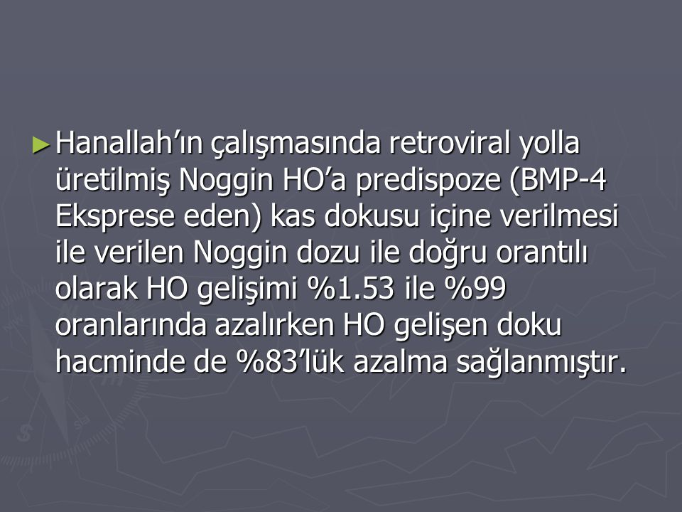 Hanallah'ın çalışmasında retroviral yolla üretilmiş Noggin HO'a predispoze (BMP-4 Eksprese eden) kas dokusu içine verilmesi ile verilen Noggin dozu ile doğru orantılı olarak HO gelişimi %1.53 ile %99 oranlarında azalırken HO gelişen doku hacminde de %83'lük azalma sağlanmıştır.