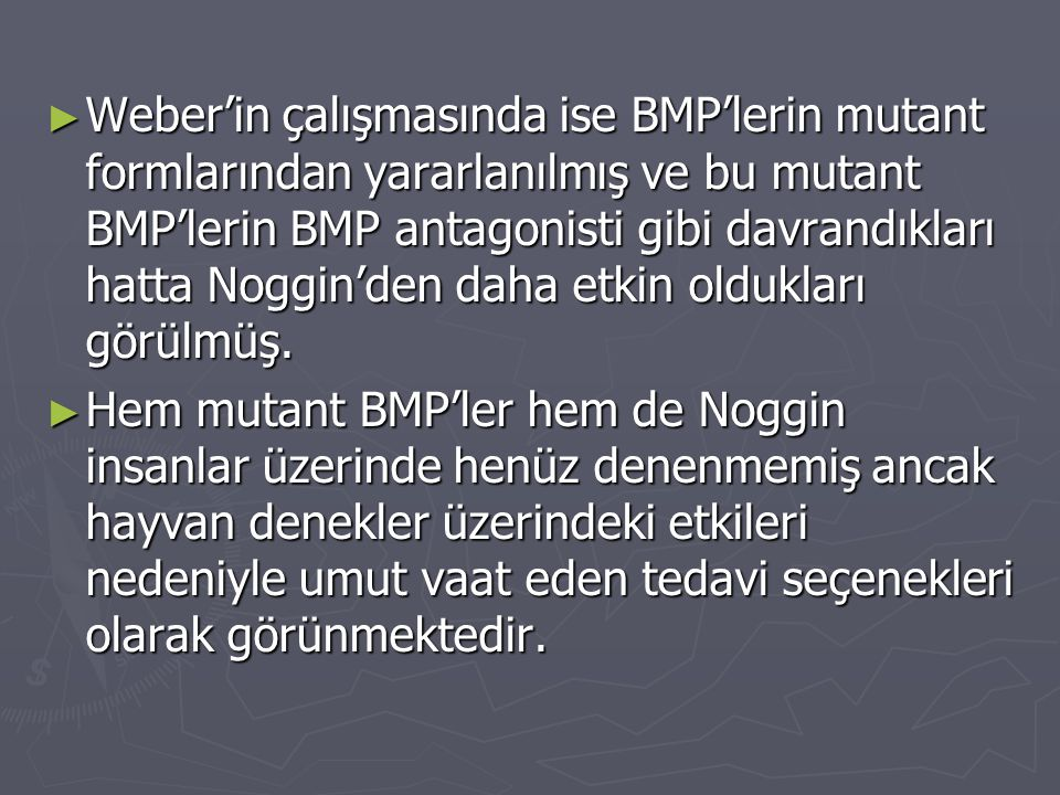 Weber'in çalışmasında ise BMP'lerin mutant formlarından yararlanılmış ve bu mutant BMP'lerin BMP antagonisti gibi davrandıkları hatta Noggin'den daha etkin oldukları görülmüş.