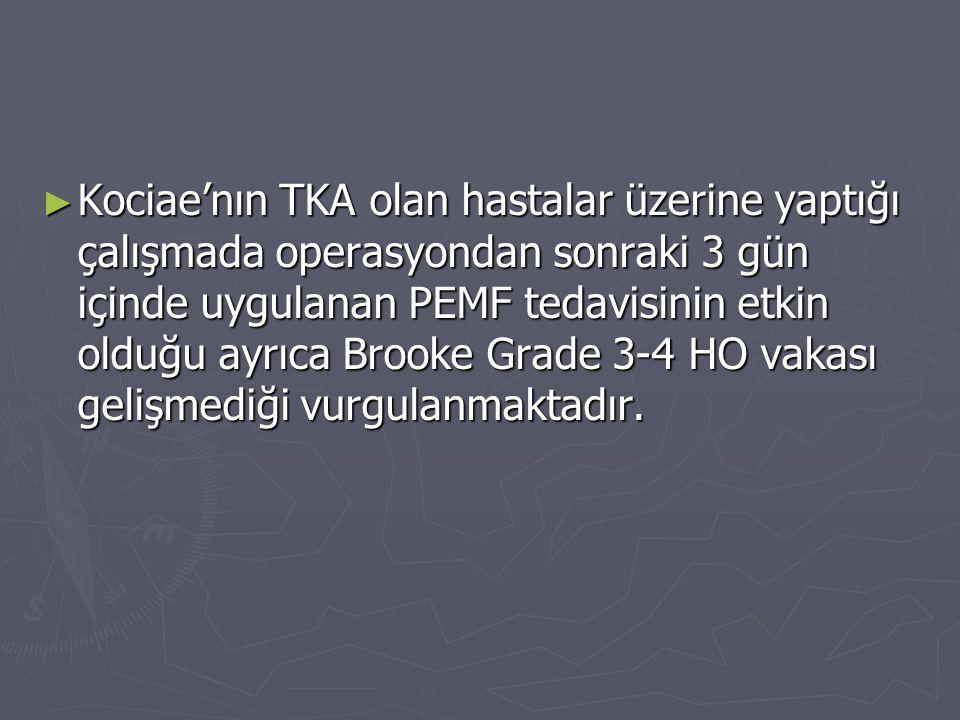 Kociae'nın TKA olan hastalar üzerine yaptığı çalışmada operasyondan sonraki 3 gün içinde uygulanan PEMF tedavisinin etkin olduğu ayrıca Brooke Grade 3-4 HO vakası gelişmediği vurgulanmaktadır.
