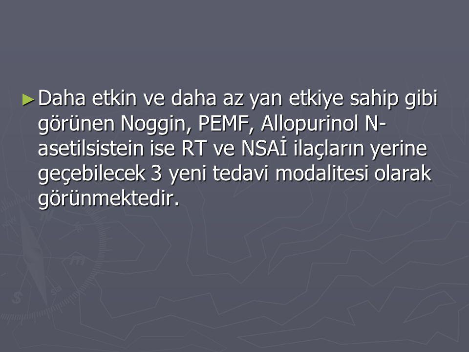Daha etkin ve daha az yan etkiye sahip gibi görünen Noggin, PEMF, Allopurinol N-asetilsistein ise RT ve NSAİ ilaçların yerine geçebilecek 3 yeni tedavi modalitesi olarak görünmektedir.