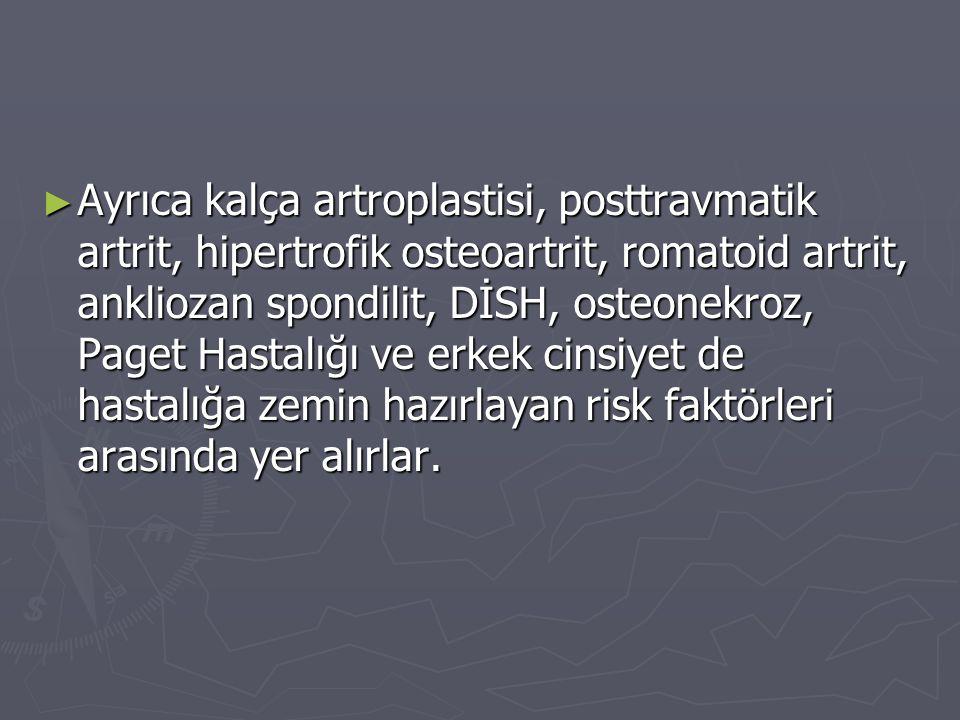 Ayrıca kalça artroplastisi, posttravmatik artrit, hipertrofik osteoartrit, romatoid artrit, ankliozan spondilit, DİSH, osteonekroz, Paget Hastalığı ve erkek cinsiyet de hastalığa zemin hazırlayan risk faktörleri arasında yer alırlar.