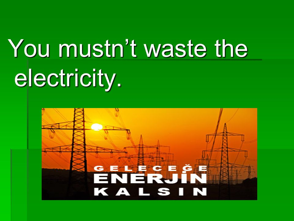 You mustn't waste the electricity.