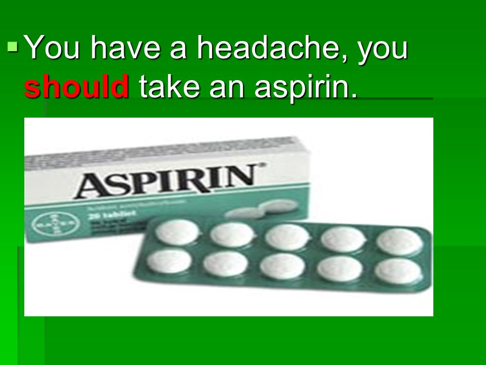 You have a headache, you should take an aspirin.