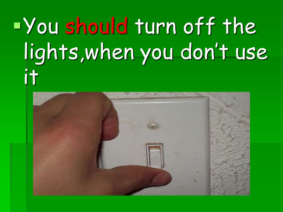 You should turn off the lights,when you don't use it