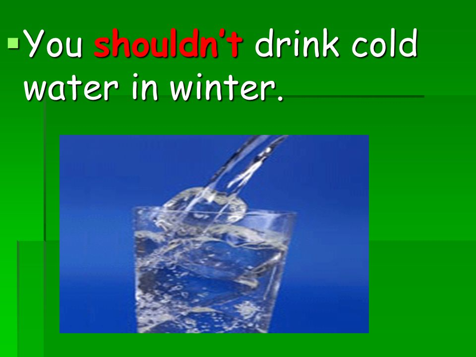 You shouldn't drink cold water in winter.