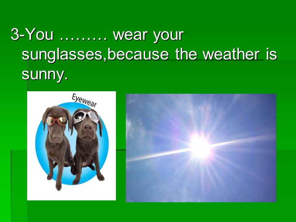 3-You ……… wear your sunglasses,because the weather is sunny.