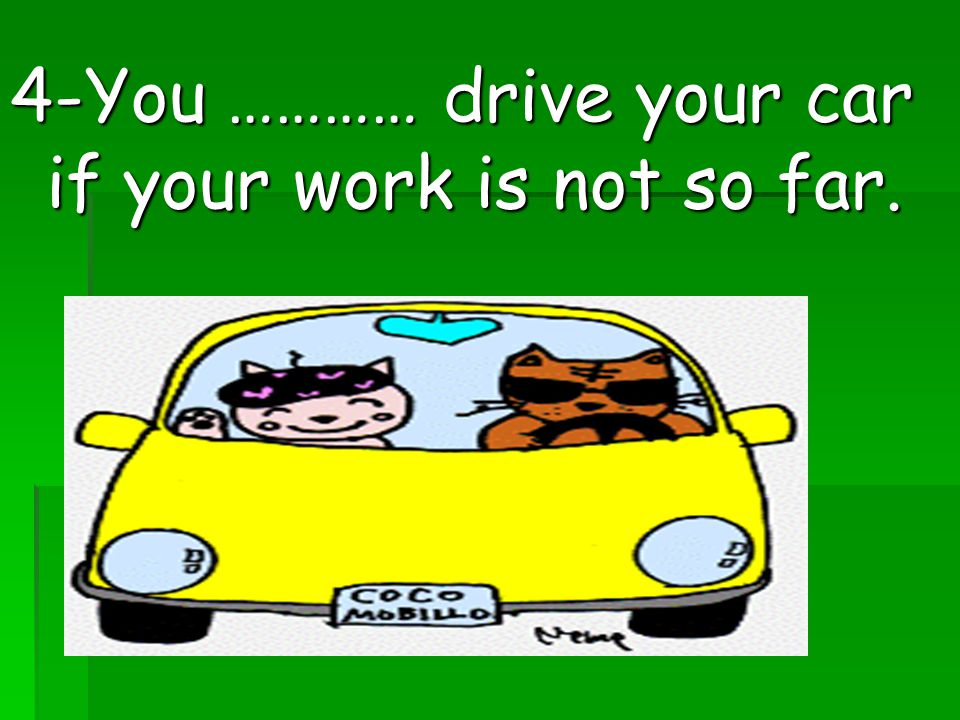 4-You ………… drive your car if your work is not so far.