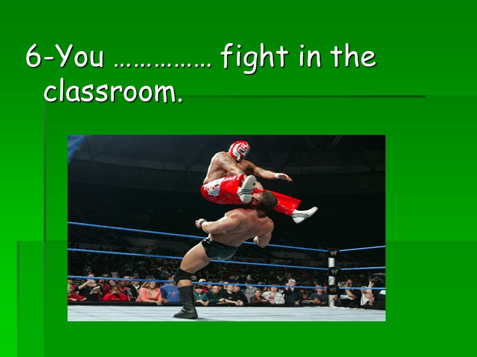 6-You …………… fight in the classroom.