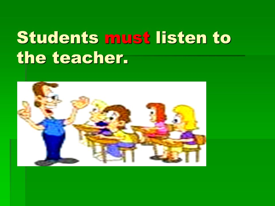 Students must listen to the teacher.