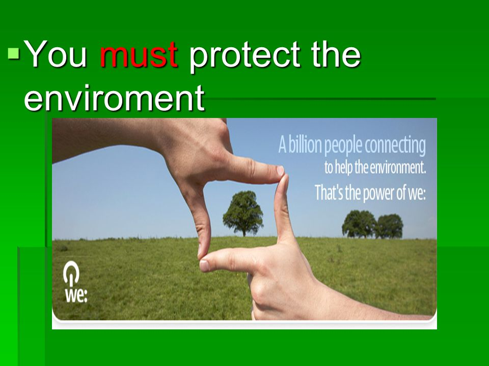 You must protect the enviroment
