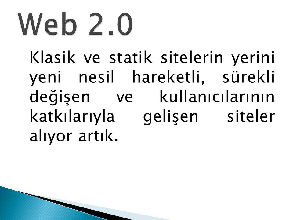 Web 2.0 Klasik ve statik sitelerin yerini yeni nesil hareketli, sürekli değişen ve kullanıcılarının katkılarıyla gelişen siteler alıyor artık.