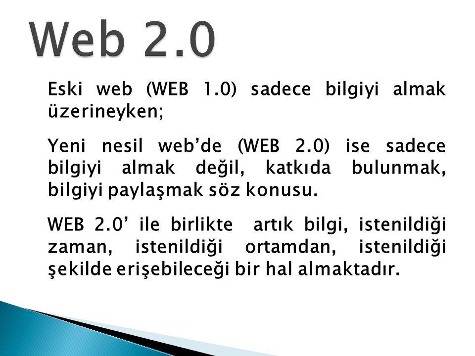 Web 2.0 Eski web (WEB 1.0) sadece bilgiyi almak üzerineyken;