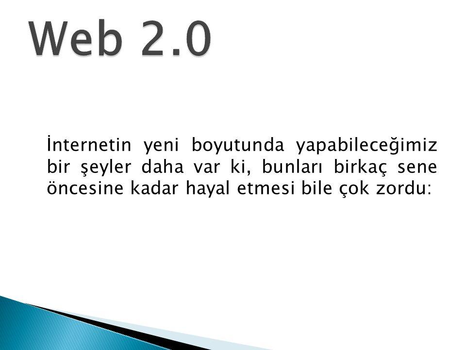 Web 2.0 İnternetin yeni boyutunda yapabileceğimiz bir şeyler daha var ki, bunları birkaç sene öncesine kadar hayal etmesi bile çok zordu: