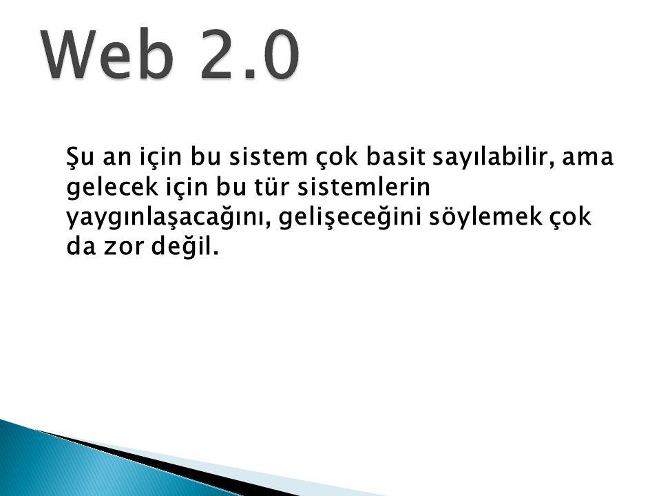 Web 2.0 Şu an için bu sistem çok basit sayılabilir, ama gelecek için bu tür sistemlerin yaygınlaşacağını, gelişeceğini söylemek çok da zor değil.