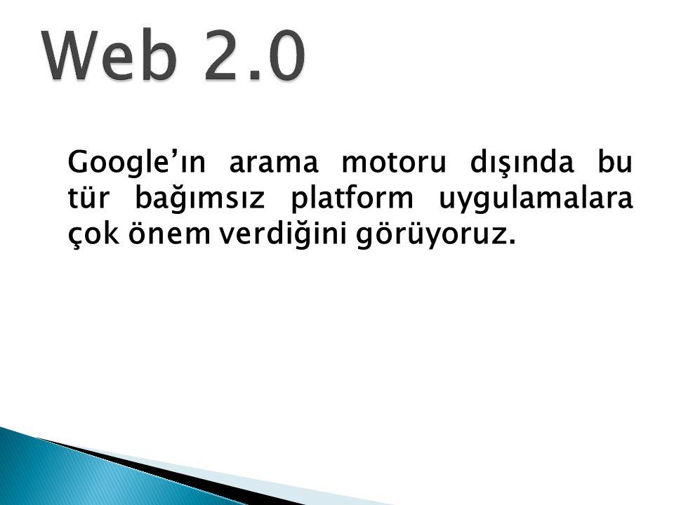 Web 2.0 Google'ın arama motoru dışında bu tür bağımsız platform uygulamalara çok önem verdiğini görüyoruz.