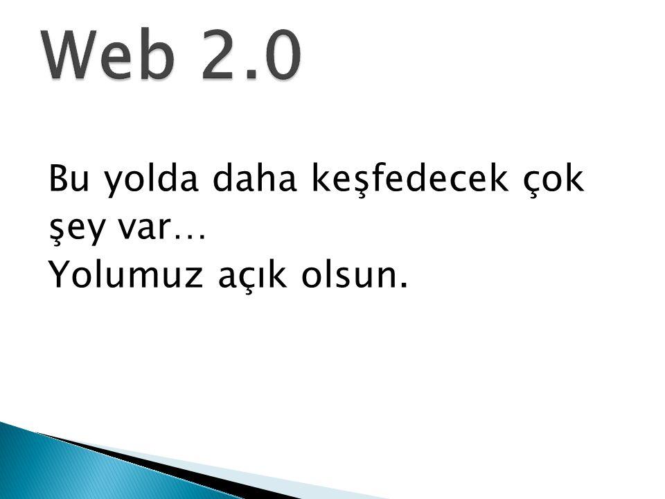 Web 2.0 Bu yolda daha keşfedecek çok şey var… Yolumuz açık olsun.