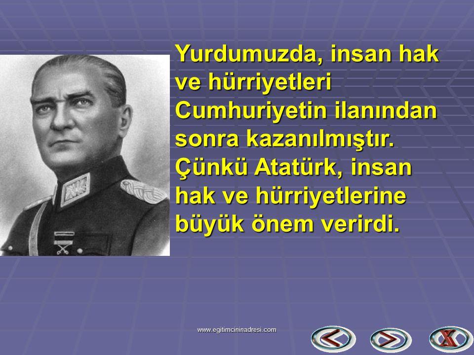 Yurdumuzda, insan hak ve hürriyetleri Cumhuriyetin ilanından sonra kazanılmıştır. Çünkü Atatürk, insan hak ve hürriyetlerine büyük önem verirdi.