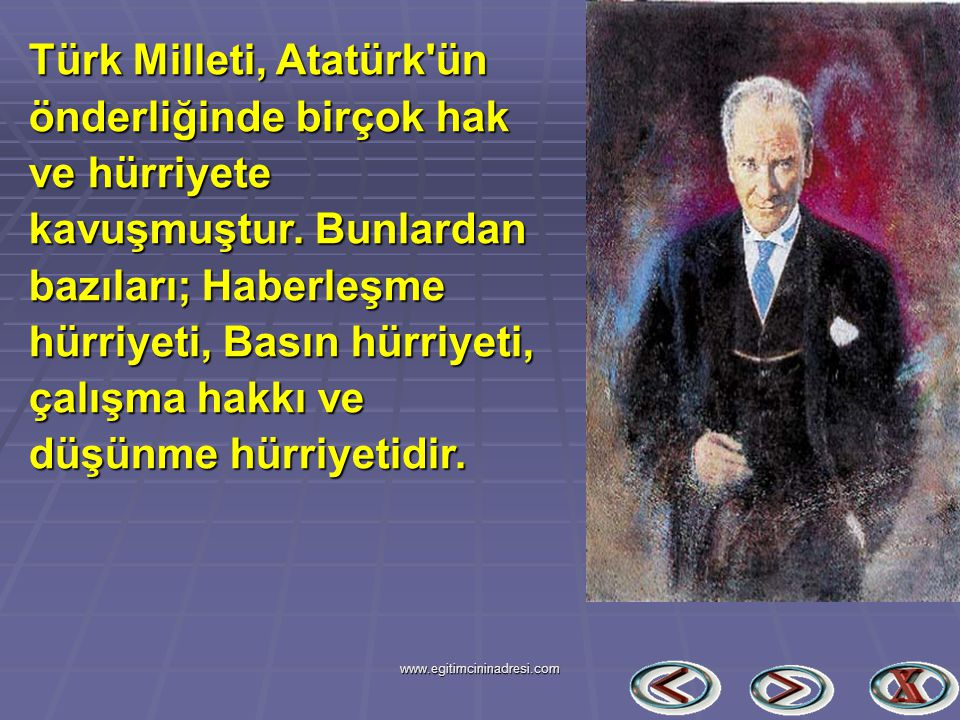 Türk Milleti, Atatürk ün önderliğinde birçok hak ve hürriyete kavuşmuştur. Bunlardan bazıları; Haberleşme hürriyeti, Basın hürriyeti, çalışma hakkı ve düşünme hürriyetidir.