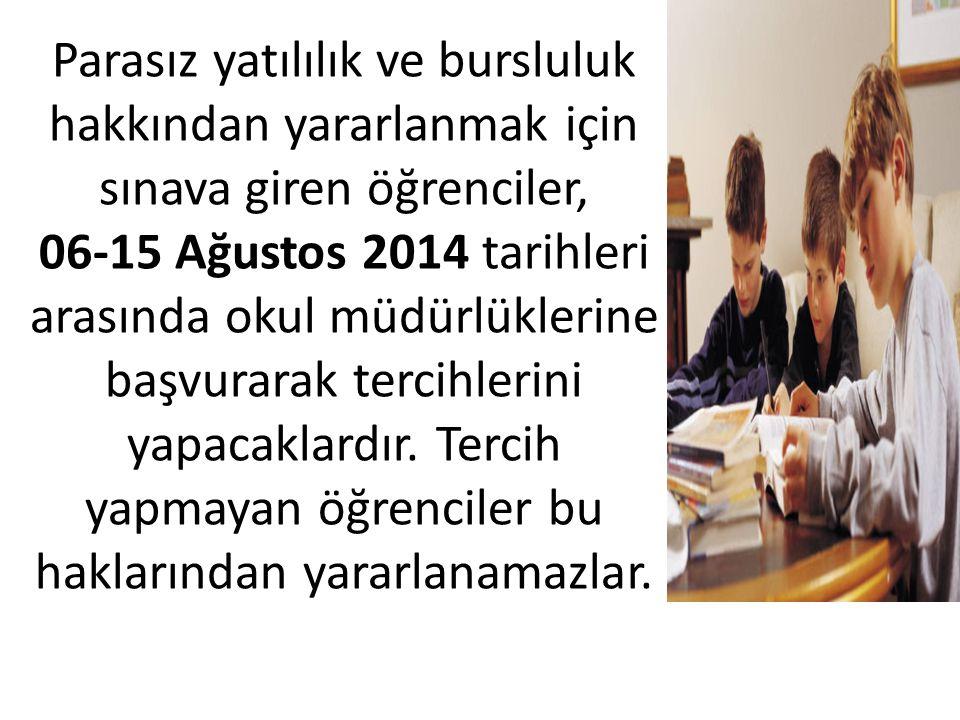 Parasız yatılılık ve bursluluk hakkından yararlanmak için sınava giren öğrenciler, 06-15 Ağustos 2014 tarihleri arasında okul müdürlüklerine başvurarak tercihlerini yapacaklardır.