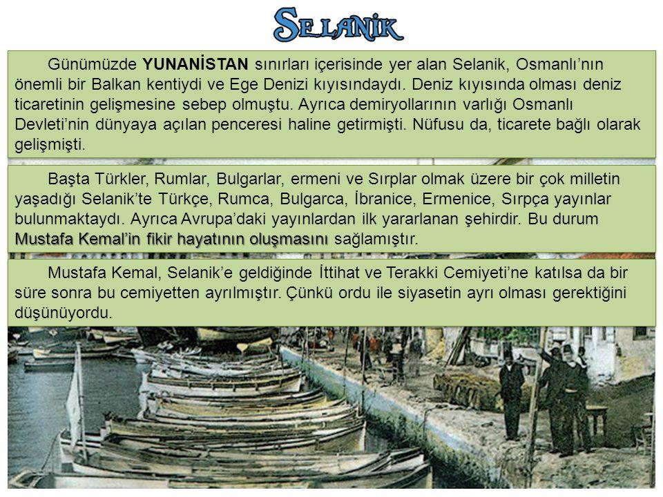 Günümüzde YUNANİSTAN sınırları içerisinde yer alan Selanik, Osmanlı'nın önemli bir Balkan kentiydi ve Ege Denizi kıyısındaydı. Deniz kıyısında olması deniz ticaretinin gelişmesine sebep olmuştu. Ayrıca demiryollarının varlığı Osmanlı Devleti'nin dünyaya açılan penceresi haline getirmişti. Nüfusu da, ticarete bağlı olarak gelişmişti.