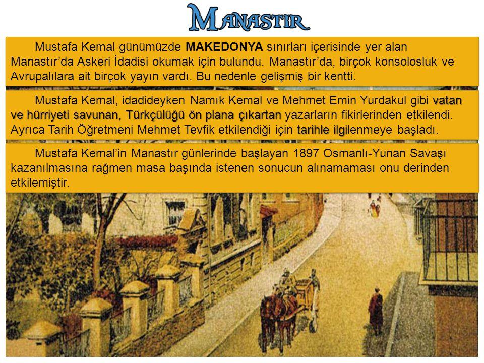 Mustafa Kemal günümüzde MAKEDONYA sınırları içerisinde yer alan Manastır'da Askeri İdadisi okumak için bulundu. Manastır'da, birçok konsolosluk ve Avrupalılara ait birçok yayın vardı. Bu nedenle gelişmiş bir kentti.
