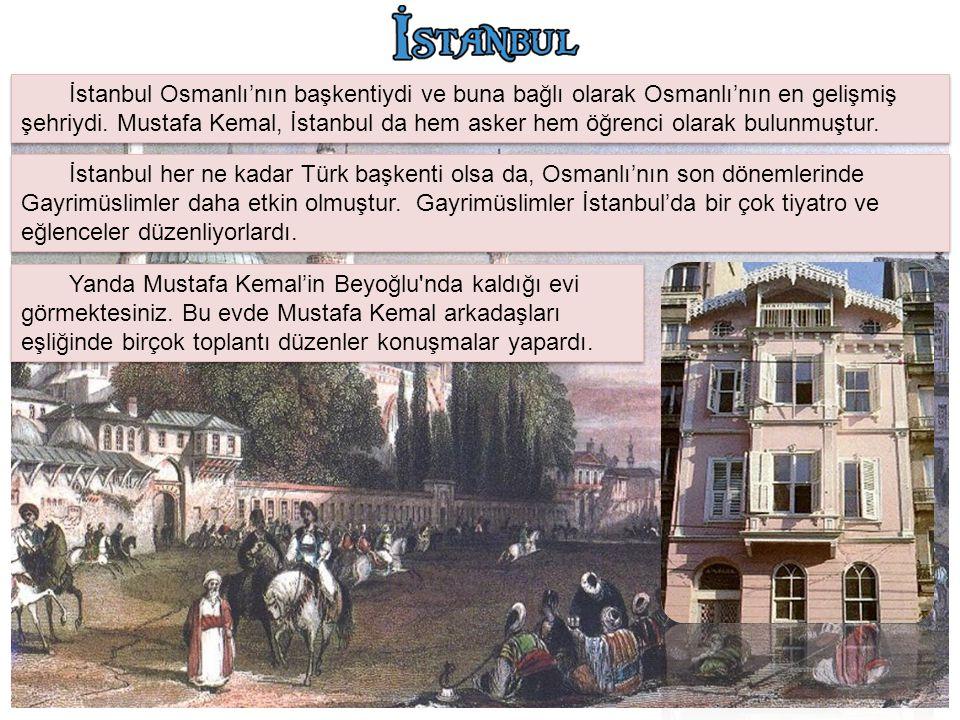 İstanbul Osmanlı'nın başkentiydi ve buna bağlı olarak Osmanlı'nın en gelişmiş şehriydi. Mustafa Kemal, İstanbul da hem asker hem öğrenci olarak bulunmuştur.