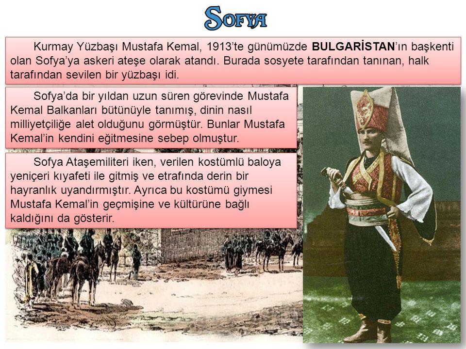 Kurmay Yüzbaşı Mustafa Kemal, 1913'te günümüzde BULGARİSTAN'ın başkenti olan Sofya'ya askeri ateşe olarak atandı. Burada sosyete tarafından tanınan, halk tarafından sevilen bir yüzbaşı idi.