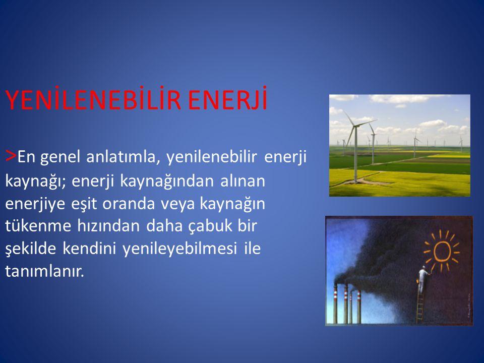 YENİLENEBİLİR ENERJİ >En genel anlatımla, yenilenebilir enerji kaynağı; enerji kaynağından alınan enerjiye eşit oranda veya kaynağın tükenme hızından daha çabuk bir şekilde kendini yenileyebilmesi ile tanımlanır.
