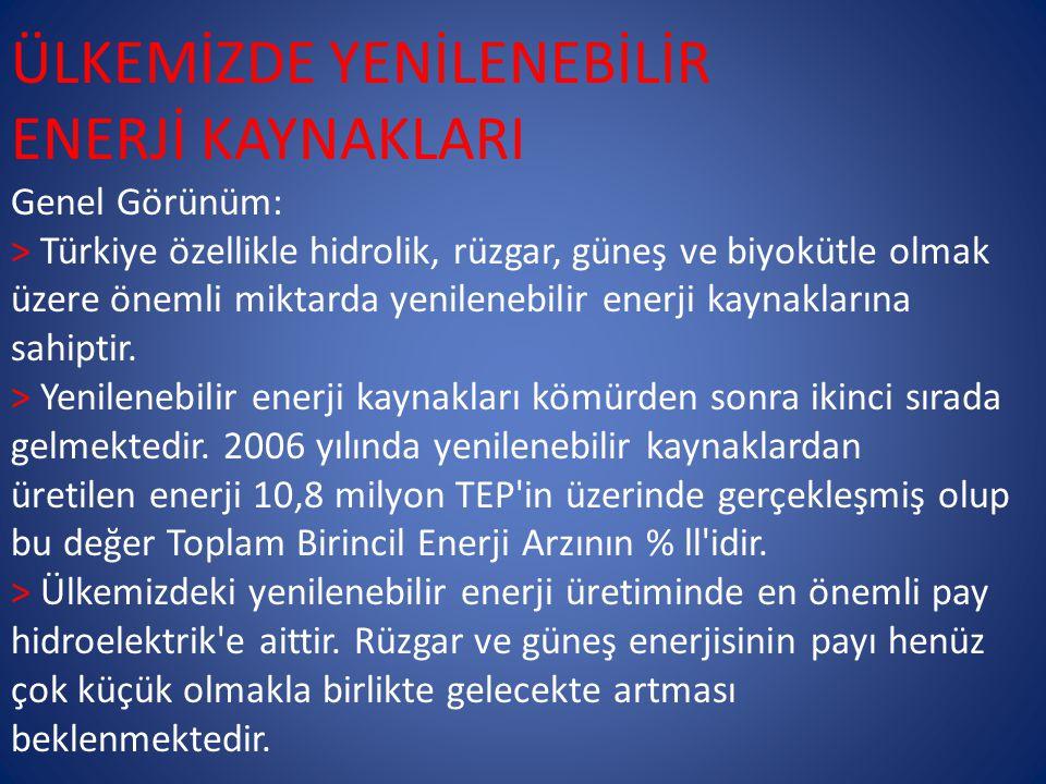 ÜLKEMİZDE YENİLENEBİLİR ENERJİ KAYNAKLARI Genel Görünüm: > Türkiye özellikle hidrolik, rüzgar, güneş ve biyokütle olmak üzere önemli miktarda yenilenebilir enerji kaynaklarına sahiptir.