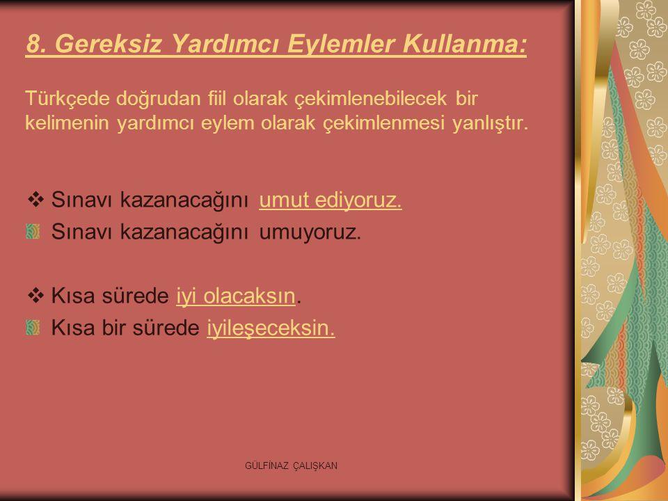 8. Gereksiz Yardımcı Eylemler Kullanma: Türkçede doğrudan fiil olarak çekimlenebilecek bir kelimenin yardımcı eylem olarak çekimlenmesi yanlıştır.