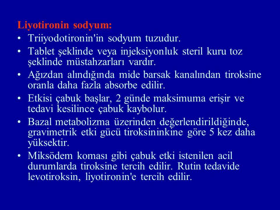 Liyotironin sodyum: Triiyodotironin in sodyum tuzudur. Tablet şeklinde veya injeksiyonluk steril kuru toz şeklinde müstahzarları vardır.