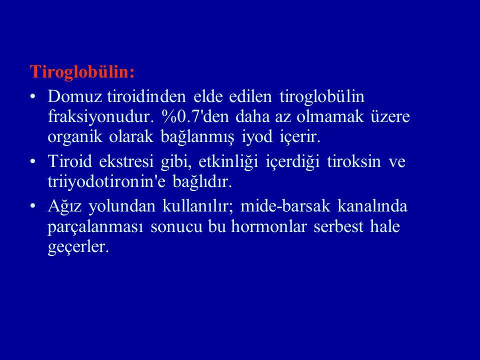Tiroglobülin: Domuz tiroidinden elde edilen tiroglobülin fraksiyonudur. %0.7 den daha az olmamak üzere organik olarak bağlanmış iyod içerir.
