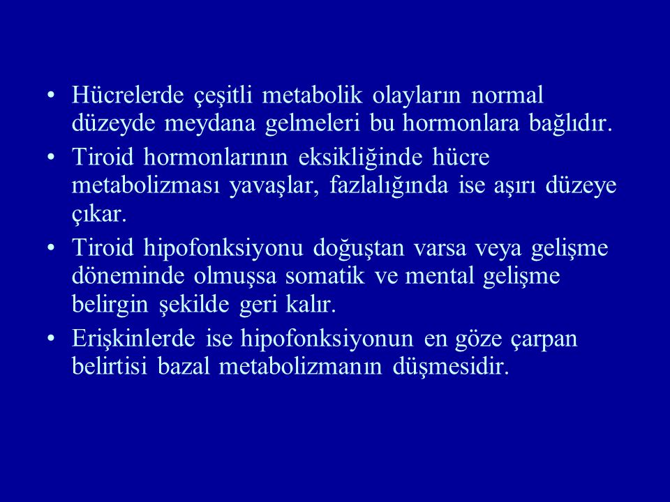 Hücrelerde çeşitli metabolik olayların normal düzeyde meydana gelmeleri bu hormonlara bağlıdır.