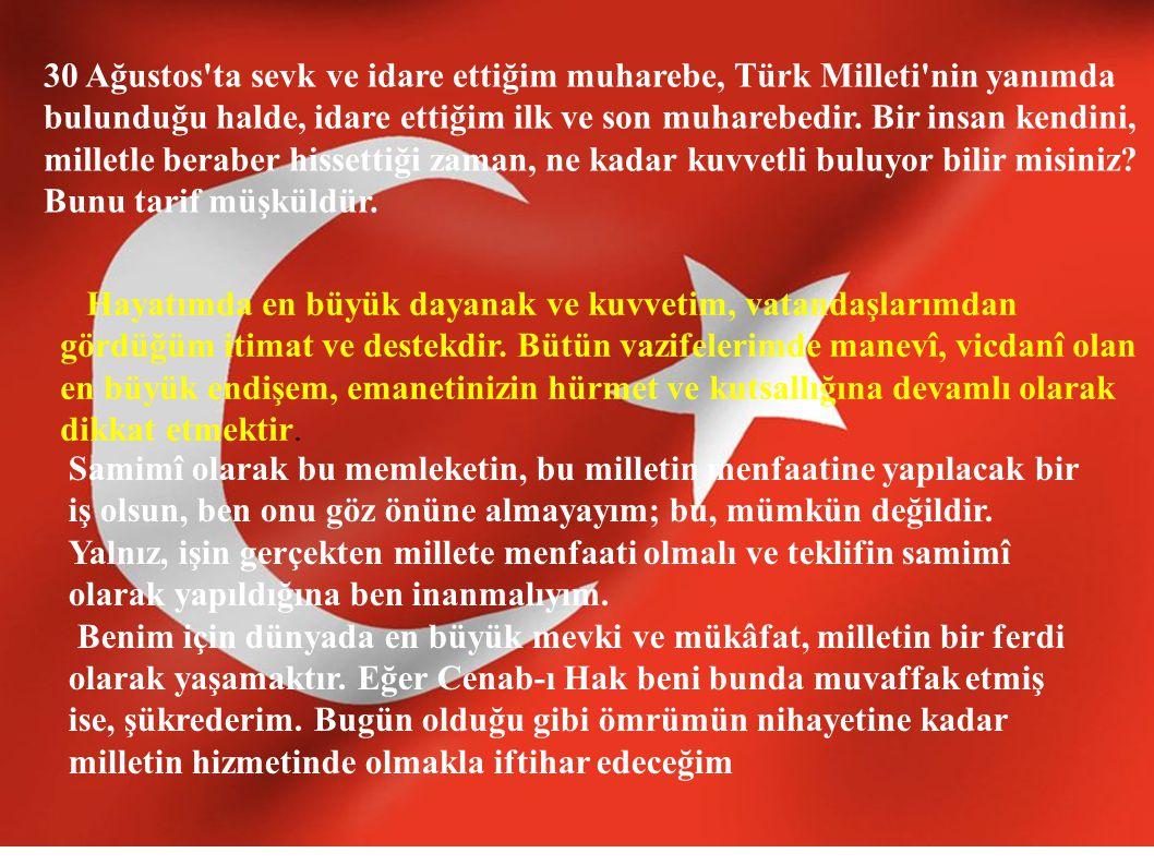 30 Ağustos ta sevk ve idare ettiğim muharebe, Türk Milleti nin yanımda bulunduğu halde, idare ettiğim ilk ve son muharebedir. Bir insan kendini, milletle beraber hissettiği zaman, ne kadar kuvvetli buluyor bilir misiniz Bunu tarif müşküldür.