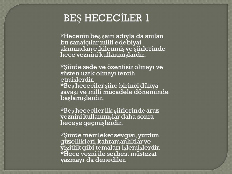BEŞ HECECİLER 1 *Hecenin beş şairi adıyla da anılan bu sanatçılar milli edebiyat akımından etkilenmiş ve şiirlerinde hece veznini kullanmışlardır.