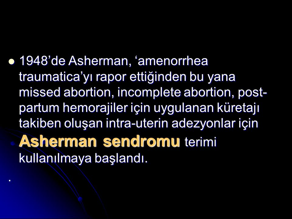 1948'de Asherman, 'amenorrhea traumatica'yı rapor ettiğinden bu yana missed abortion, incomplete abortion, post-partum hemorajiler için uygulanan küretajı takiben oluşan intra-uterin adezyonlar için Asherman sendromu terimi kullanılmaya başlandı.