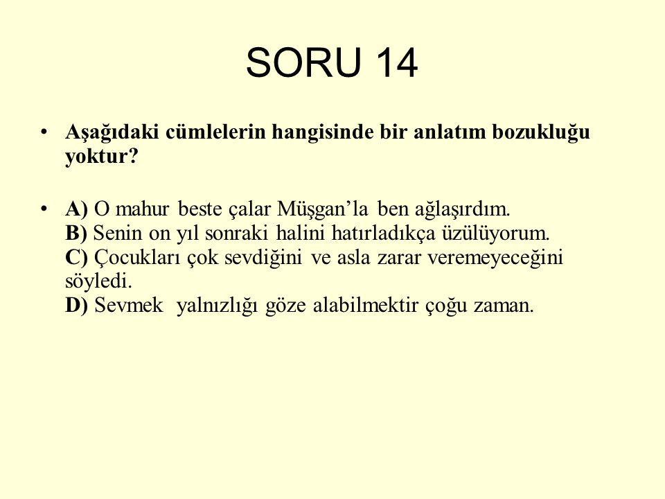 SORU 14 Aşağıdaki cümlelerin hangisinde bir anlatım bozukluğu yoktur