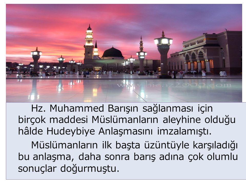 Hz. Muhammed Barışın sağlanması için birçok maddesi Müslümanların aleyhine olduğu hâlde Hudeybiye Anlaşmasını imzalamıştı.