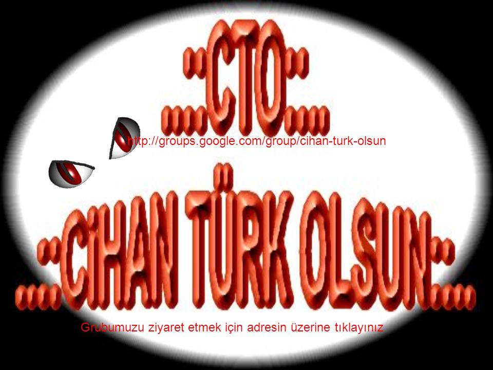 http://groups.google.com/group/cihan-turk-olsun Grubumuzu ziyaret etmek için adresin üzerine tıklayınız.