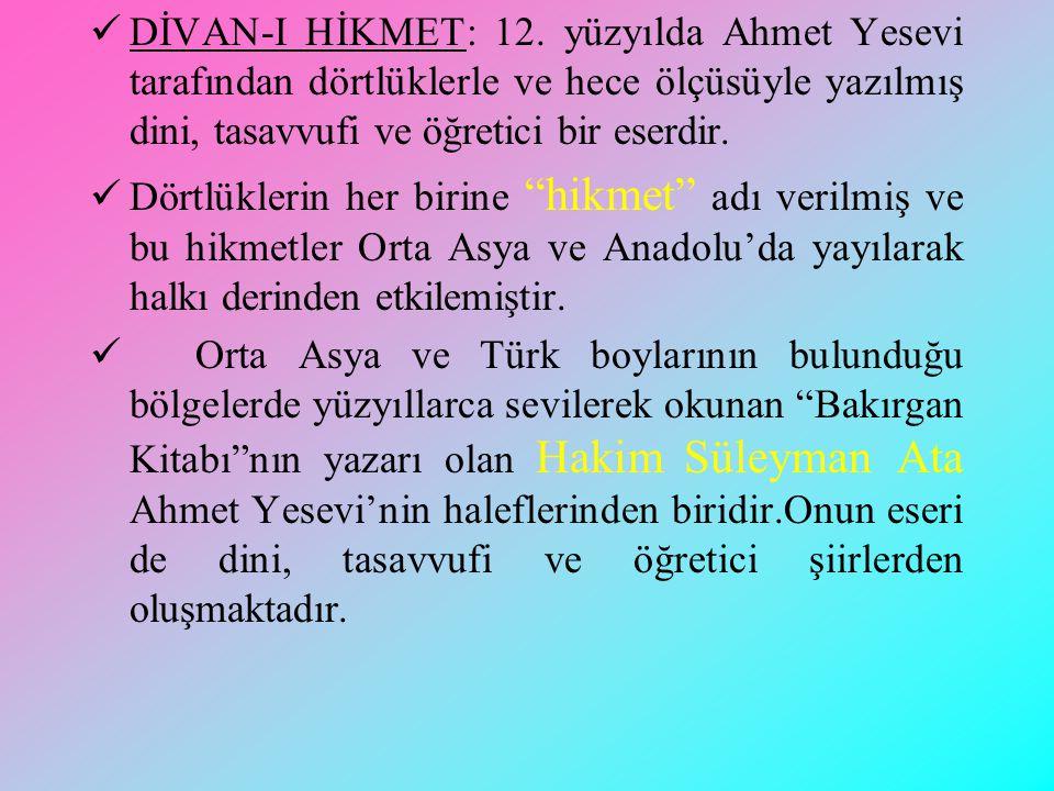 DİVAN-I HİKMET: 12. yüzyılda Ahmet Yesevi tarafından dörtlüklerle ve hece ölçüsüyle yazılmış dini, tasavvufi ve öğretici bir eserdir.