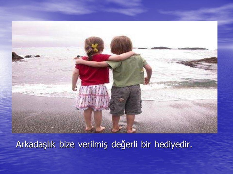 Arkadaşlık bize verilmiş değerli bir hediyedir.