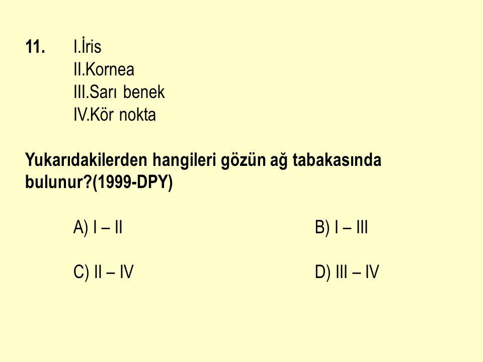 11. I.İris II.Kornea. III.Sarı benek. IV.Kör nokta. Yukarıdakilerden hangileri gözün ağ tabakasında bulunur (1999-DPY)