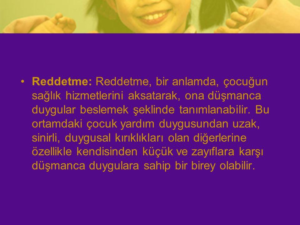 Reddetme: Reddetme, bir anlamda, çocuğun sağlık hizmetlerini aksatarak, ona düşmanca duygular beslemek şeklinde tanımlanabilir.