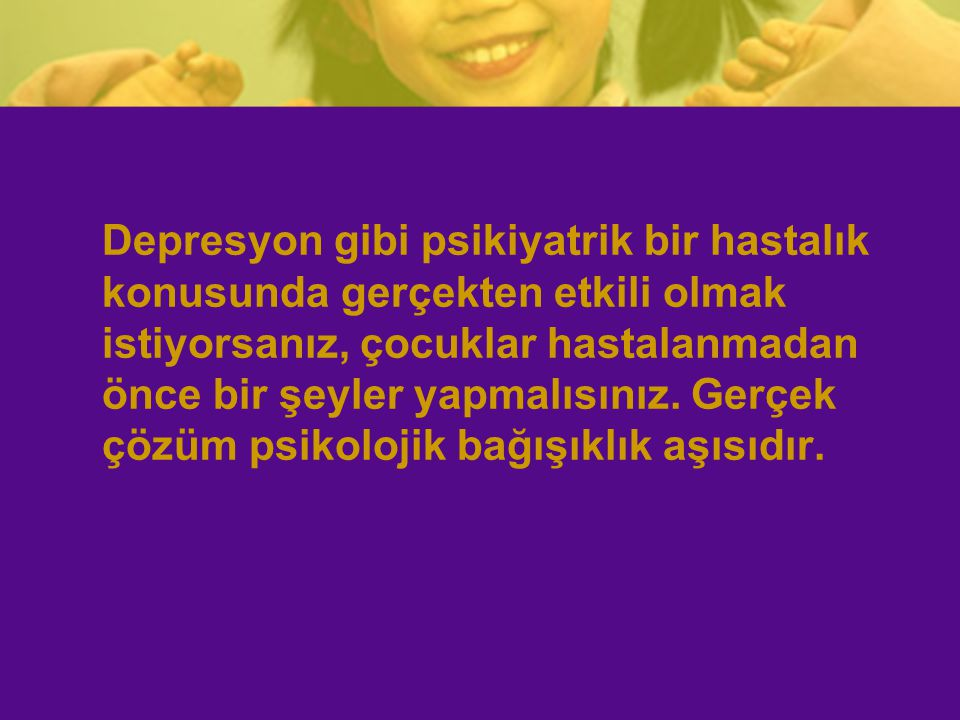 Depresyon gibi psikiyatrik bir hastalık konusunda gerçekten etkili olmak istiyorsanız, çocuklar hastalanmadan önce bir şeyler yapmalısınız.