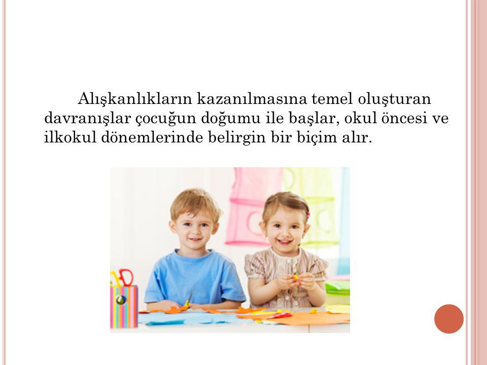 Alışkanlıkların kazanılmasına temel oluşturan davranışlar çocuğun doğumu ile başlar, okul öncesi ve ilkokul dönemlerinde belirgin bir biçim alır.