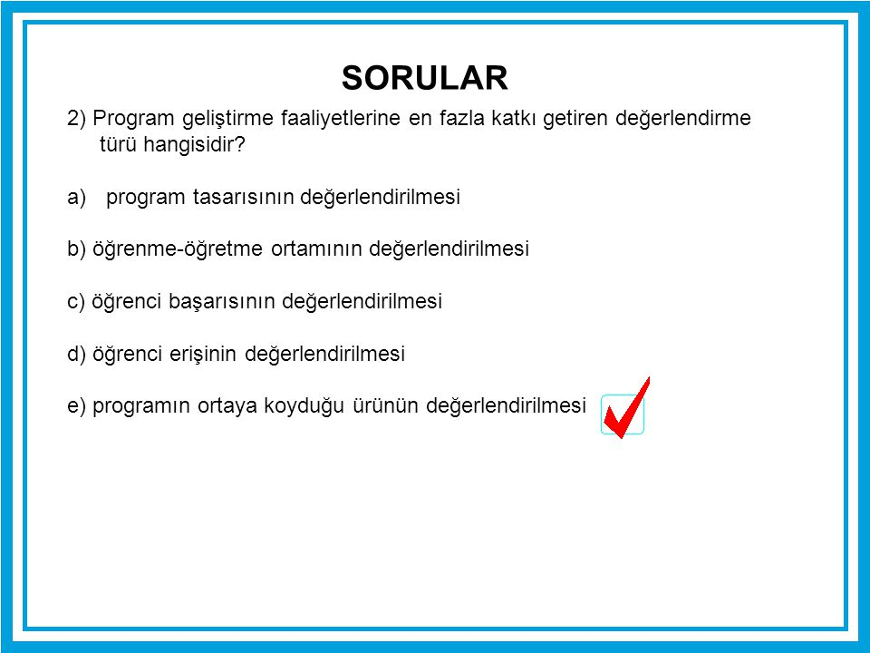 SORULAR 2) Program geliştirme faaliyetlerine en fazla katkı getiren değerlendirme türü hangisidir program tasarısının değerlendirilmesi.