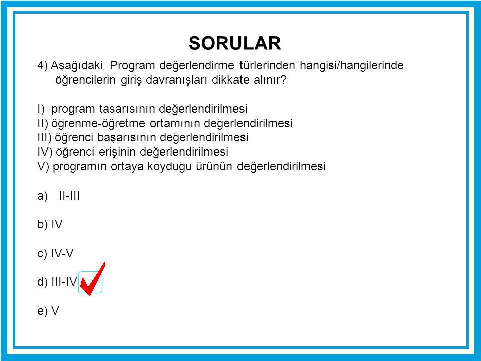 SORULAR 4) Aşağıdaki Program değerlendirme türlerinden hangisi/hangilerinde öğrencilerin giriş davranışları dikkate alınır